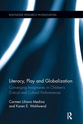 Literacy, Play and Globalization: Converging Imaginaries in Children's Critical and Cultural Performances - Routledge Research in Education (Paperback)