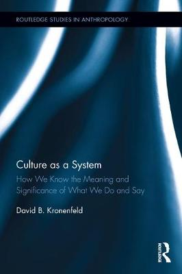 Culture as a System: How We Know the Meaning and Significance of What We Do and Say - Routledge Studies in Anthropology (Hardback)
