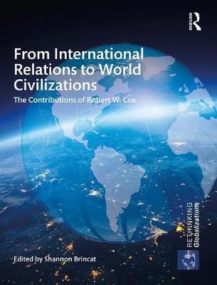 From International Relations to World Civilizations: The Contributions of Robert W. Cox - Rethinking Globalizations (Hardback)