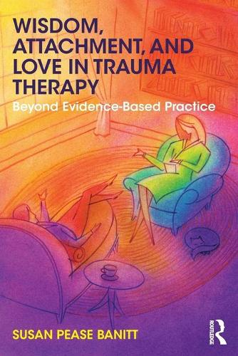 Wisdom, Attachment, and Love in Trauma Therapy: Beyond Evidence-Based Practice (Paperback)