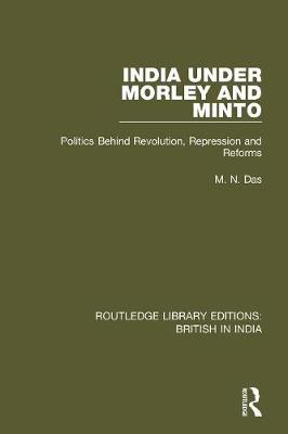 India Under Morley and Minto: Politics Behind Revolution, Repression and Reforms - Routledge Library Editions: British in India (Paperback)