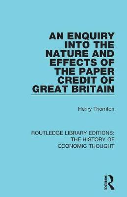 An Enquiry into the Nature and Effects of the Paper Credit of Great Britain - Routledge Library Editions: The History of Economic Thought (Paperback)