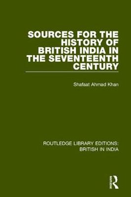 Sources for the History of British India in the Seventeenth Century - Routledge Library Editions: British in India (Paperback)