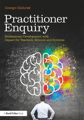Practitioner Enquiry: Professional Development with Impact for Teachers, Schools and Systems (Paperback)