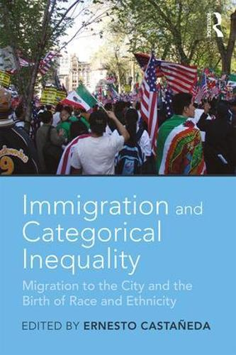 Immigration and Categorical Inequality: Migration to the City and the Birth of Race and Ethnicity (Paperback)
