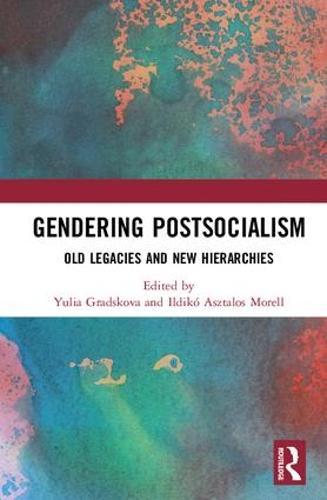 Gendering Postsocialism: Old Legacies and New Hierarchies - Global Gender (Hardback)