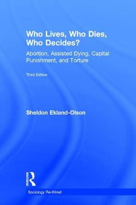 Who Lives, Who Dies, Who Decides?: Abortion, Assisted Dying, Capital Punishment, and Torture - Sociology Re-Wired (Hardback)