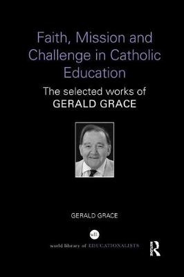 Faith, Mission and Challenge in Catholic Education: The selected works of Gerald Grace (Paperback)