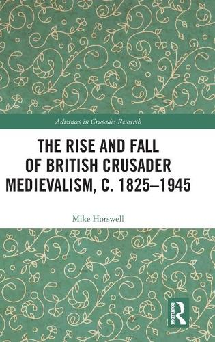 The Rise and Fall of British Crusader Medievalism, c.1825-1945 - Advances in Crusades Research (Hardback)
