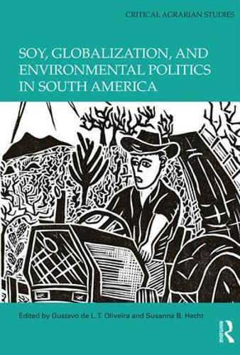 Soy, Globalization, and Environmental Politics in South America - Critical Agrarian Studies (Hardback)