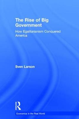 The Rise of Big Government: How Egalitarianism Conquered America - Economics in the Real World (Hardback)