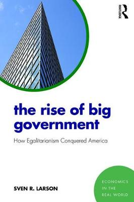 The Rise of Big Government: How Egalitarianism Conquered America - Economics in the Real World (Paperback)