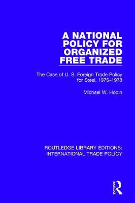A National Policy for Organized Free Trade: The Case of U.S. Foreign Trade Policy for Steel, 1976-1978 - Routledge Library Editions: International Trade Policy 18 (Hardback)