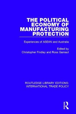 The Political Economy of Manufacturing Protection: Experiences of ASEAN and Australia - Routledge Library Editions: International Trade Policy 19 (Hardback)
