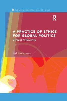 A Practice of Ethics for Global Politics: Ethical Reflexivity - New International Relations (Paperback)
