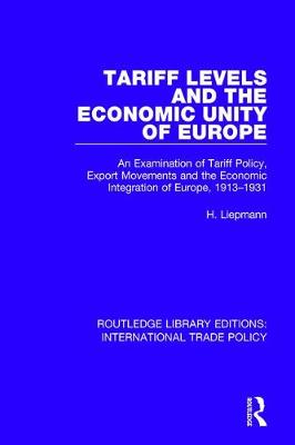Tariff Levels and the Economic Unity of Europe: An Examination of Tariff Policy, Export Movements and the Economic Integration of Europe, 1913-1931 - Routledge Library Editions: International Trade Policy 25 (Hardback)