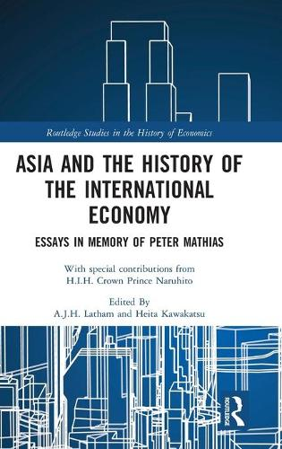 Asia and the History of the International Economy: Essays in Memory of Peter Mathias - Routledge Studies in the History of Economics (Hardback)