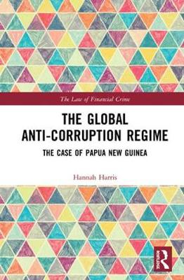 The Global Anti-Corruption Regime: The Case of Papua New Guinea - The Law of Financial Crime (Hardback)
