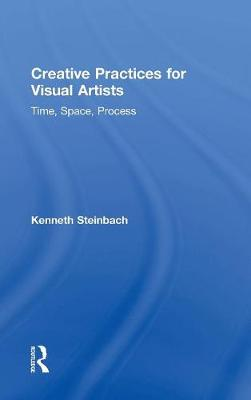 Creative Practices for Visual Artists: Time, Space, Process (Hardback)