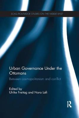 Urban Governance Under the Ottomans: Between Cosmopolitanism and Conflict - SOAS/Routledge Studies on the Middle East (Paperback)