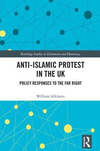 Anti-Islamic Protest in the UK: Policy Responses to the Far Right - Extremism and Democracy (Hardback)