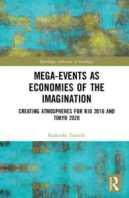 Mega-Events as Economies of the Imagination: Creating Atmospheres for Rio 2016 and Tokyo 2020 - Routledge Advances in Sociology (Hardback)