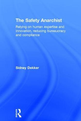 The Safety Anarchist: Relying on human expertise and innovation, reducing bureaucracy and compliance (Hardback)
