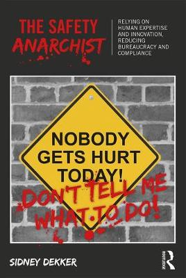 The Safety Anarchist: Relying on human expertise and innovation, reducing bureaucracy and compliance (Paperback)