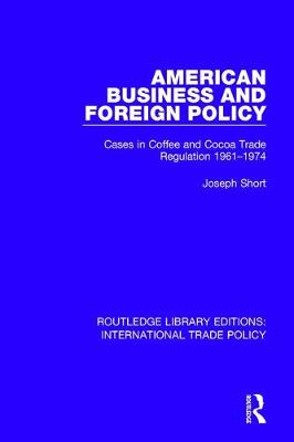 American Business and Foreign Policy: Cases in Coffee and Cocoa Trade Regulation 1961-1974 - Routledge Library Editions: International Trade Policy 1 (Hardback)