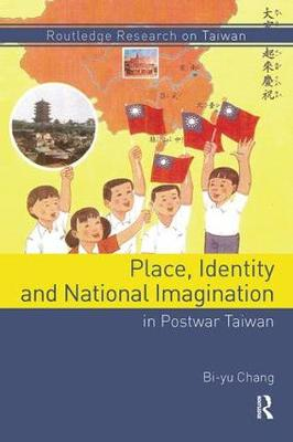 Place, Identity, and National Imagination in Post-war Taiwan - Routledge Research on Taiwan Series (Paperback)
