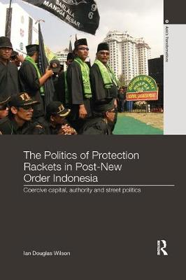 The Politics of Protection Rackets in Post-New Order Indonesia: Coercive Capital, Authority and Street Politics - Asia's Transformations (Paperback)
