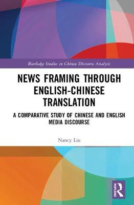 News Framing through English-Chinese translation: A comparative study of Chinese and English media discourse - Routledge Studies in Chinese Discourse Analysis (Hardback)