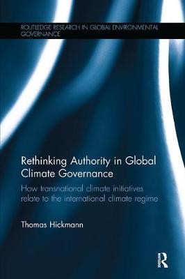 Rethinking Authority in Global Climate Governance: How transnational climate initiatives relate to the international climate regime - Routledge Research in Global Environmental Governance (Paperback)