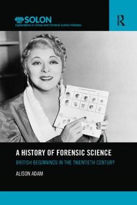 A History of Forensic Science: British beginnings in the twentieth century - Routledge SOLON Explorations in Crime and Criminal Justice Histories (Paperback)