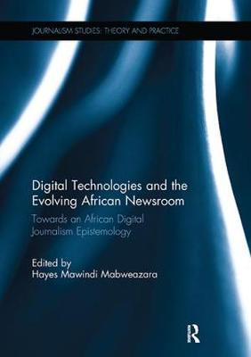 Digital Technologies and the Evolving African Newsroom: Towards an African Digital Journalism Epistemology - Journalism Studies (Paperback)