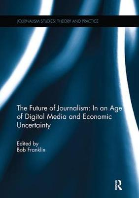 The Future of Journalism: In an Age of Digital Media and Economic Uncertainty - Journalism Studies (Paperback)