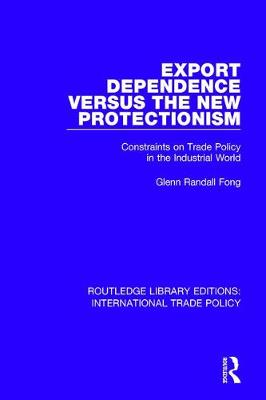 Export Dependence versus the New Protectionism: Constraints on Trade Policy in the Industrial World - Routledge Library Editions: International Trade Policy 11 (Hardback)