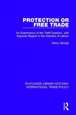 Protection or Free Trade: An Examination of the Tariff Question, With Especial Regard to the Interests of Labour - Routledge Library Editions: International Trade Policy 21 (Hardback)