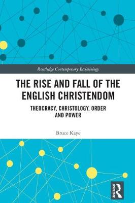 The Rise and Fall of the English Christendom: Theocracy, Christology, Order and Power - Routledge Contemporary Ecclesiology (Hardback)