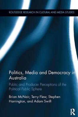 Politics, Media and Democracy in Australia: Public and Producer Perceptions of the Political Public Sphere - Routledge Research in Cultural and Media Studies (Paperback)