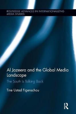 Al Jazeera and the Global Media Landscape: The South is Talking Back - Routledge Advances in Internationalizing Media Studies (Paperback)