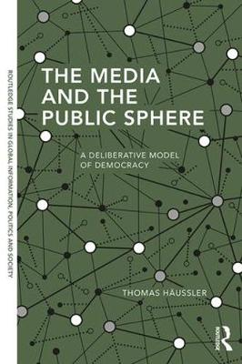The Media and the Public Sphere: A Deliberative Model of Democracy - Routledge Studies in Global Information, Politics and Society (Hardback)