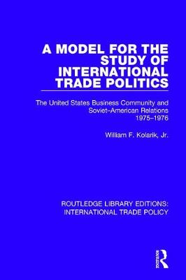A Model for the Study of International Trade Politics: The United States Business Community and Soviet-American Relations 1975-1976 - Routledge Library Editions: International Trade Policy 15 (Hardback)