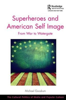 Superheroes and American Self Image: From War to Watergate - The Cultural Politics of Media and Popular Culture (Paperback)