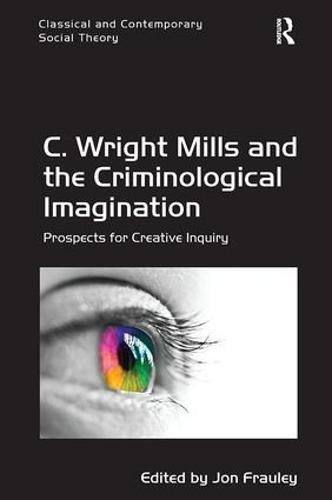 C. Wright Mills and the Criminological Imagination: Prospects for Creative Inquiry - Classical and Contemporary Social Theory (Paperback)