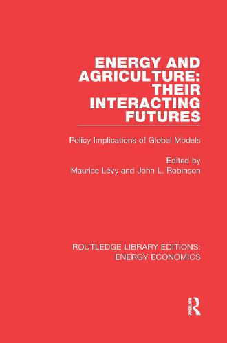 Energy and Agriculture: Their Interacting Futures: Policy Implications of Global Models - Routledge Library Editions: Energy Economics (Hardback)
