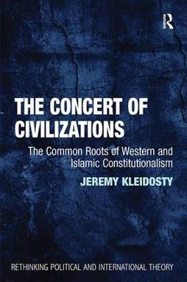 The Concert of Civilizations: The Common Roots of Western and Islamic Constitutionalism - Rethinking Political and International Theory (Paperback)