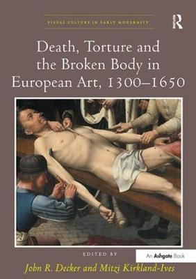 Death, Torture and the Broken Body in European Art, 1300-1650 - Visual Culture in Early Modernity (Paperback)