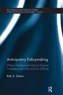 Anticipatory Policymaking: When Government Acts to Prevent Problems and Why It Is So Difficult - Routledge Research in Public Administration and Public Policy (Paperback)