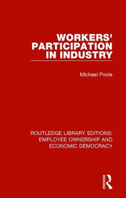 Workers' Participation in Industry - Routledge Library Editions: Employee Ownership and Economic Democracy 7 (Hardback)